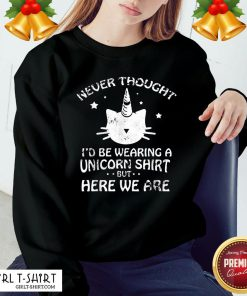 Pretty Never Though Id Be Wearing A Unicorn But Here We Are Cat Sweatshirt - Design By Girltshirt.com