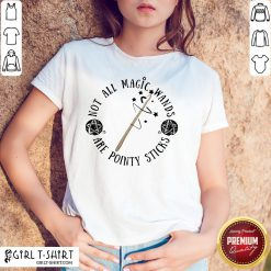 Pretty Not All Magic Wands Are Pointy Sticks Shirt- Design By Girltshirt.com