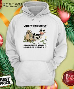 Top Cow Where's My Money My Cow Is Either Wearing It Eating It Or Sleeping In It Hoodie - Design By Girltshirt.com
