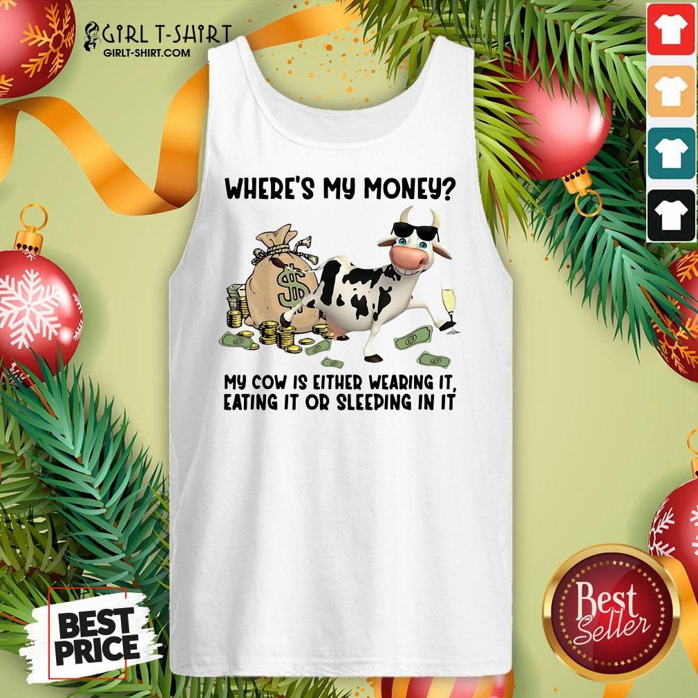 Top Cow Where's My Money My Cow Is Either Wearing It Eating It Or Sleeping In It Tank Top- Design By Girltshirt.com