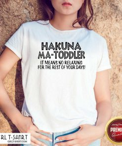 Hakuna Ma Toddler It Means No Relaxing For The Rest Of Your Days Shirt - Design By Girltshirt.com