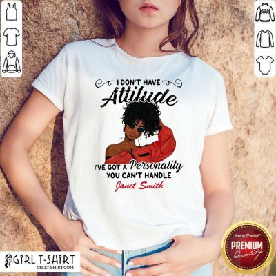 I Don't Have Attitude I've Got A Personality You Can't Handle Fanet Smith Shirt - Design By Girltshirt.com