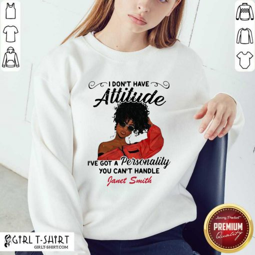 I Don't Have Attitude I've Got A Personality You Can't Handle Fanet Smith Sweatshirt - Design By Girltshirt.com