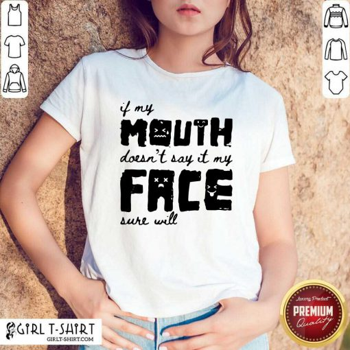 If My Mouth Doesn't Say It My Face Sure Will Shirt - Design By Girltshirt.com