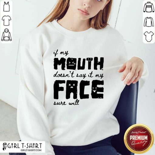 If My Mouth Doesn't Say It My Face Sure Will Sweatshirt - Design By Girltshirt.com