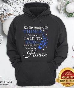 Top So Many Things I Wanna Talk To You About But You're In Heaven Hoodie - Design By Girltshirt.com
