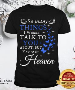 Top So Many Things I Wanna Talk To You About But You're In Heaven Shirt - Design By Girltshirt.com