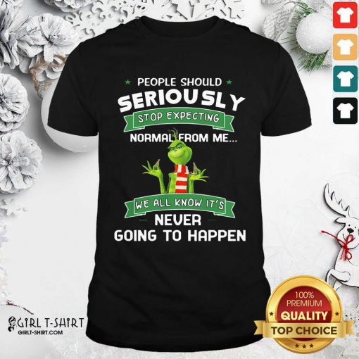 Grinch People Should Seriously Stop Expecting Normal From Me We All Know It's Never Going To Happen Shirt - Design By Girltshirt.com
