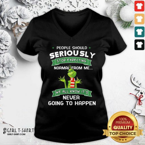 Grinch People Should Seriously Stop Expecting Normal From Me We All Know It's Never Going To Happen V-neck - Design By Girltshirt.com