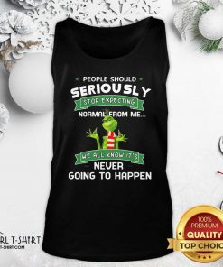 Grinch People Should Seriously Stop Expecting Normal From Me We All Know It's Never Going To Happen Tank Top - Design By Girltshirt.com