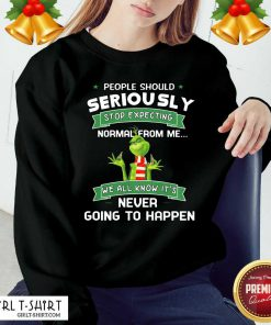 Grinch People Should Seriously Stop Expecting Normal From Me We All Know It's Never Going To Happen Sweatshirt- Design By Girltshirt.com