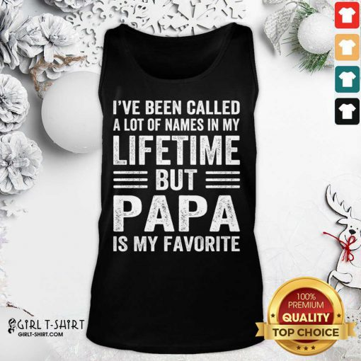 I've Been Called A Lot Of Names In My Lifetime But Papa Is My Favorite Tank Top- Design By Girltshirt.com