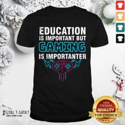 Education Is Important But Gaming Is Importanter Shirt- Design By Girltshirt.com