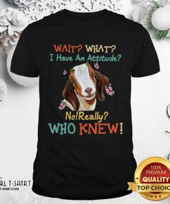 Goat Wait What I Have An Attitude No Really Who Knew Shirt - Design By Girltshirt.com