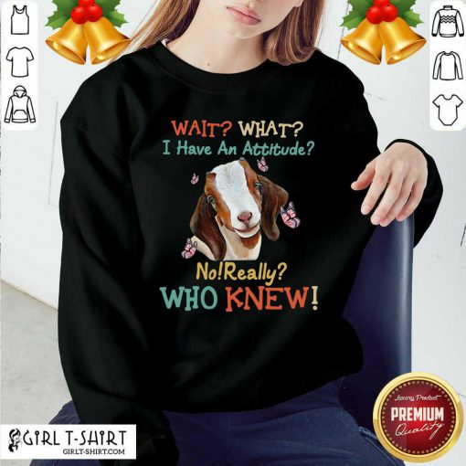 Goat Wait What I Have An Attitude No Really Who Knew Sweatshirt - Design By Girltshirt.com