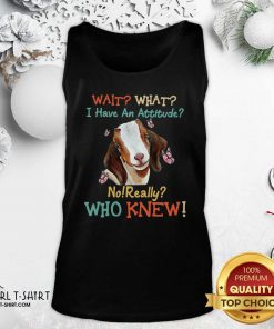 Goat Wait What I Have An Attitude No Really Who Knew Tank Top - Design By Girltshirt.com