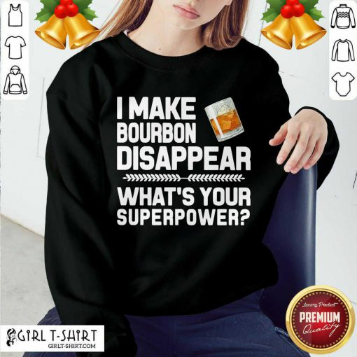 I Make Bourbon Disappear What's Your Superpower Sweatshirt - Design By Girltshirt.com