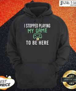 I Stopped Playing My Game To Be Here Gamer Sayings Video Games Lover Hoodie - Design By Girltshirt.com