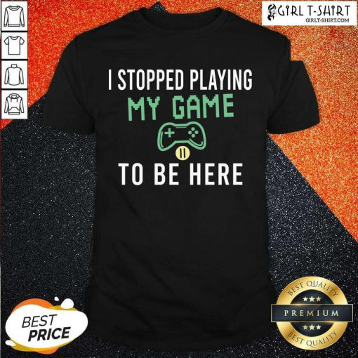 I Stopped Playing My Game To Be Here Gamer Sayings Video Games Lover Shirt- Design By Girltshirt.com