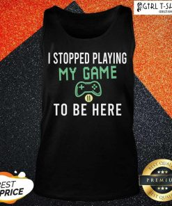 I Stopped Playing My Game To Be Here Gamer Sayings Video Games Lover Tank Top- Design By Girltshirt.com