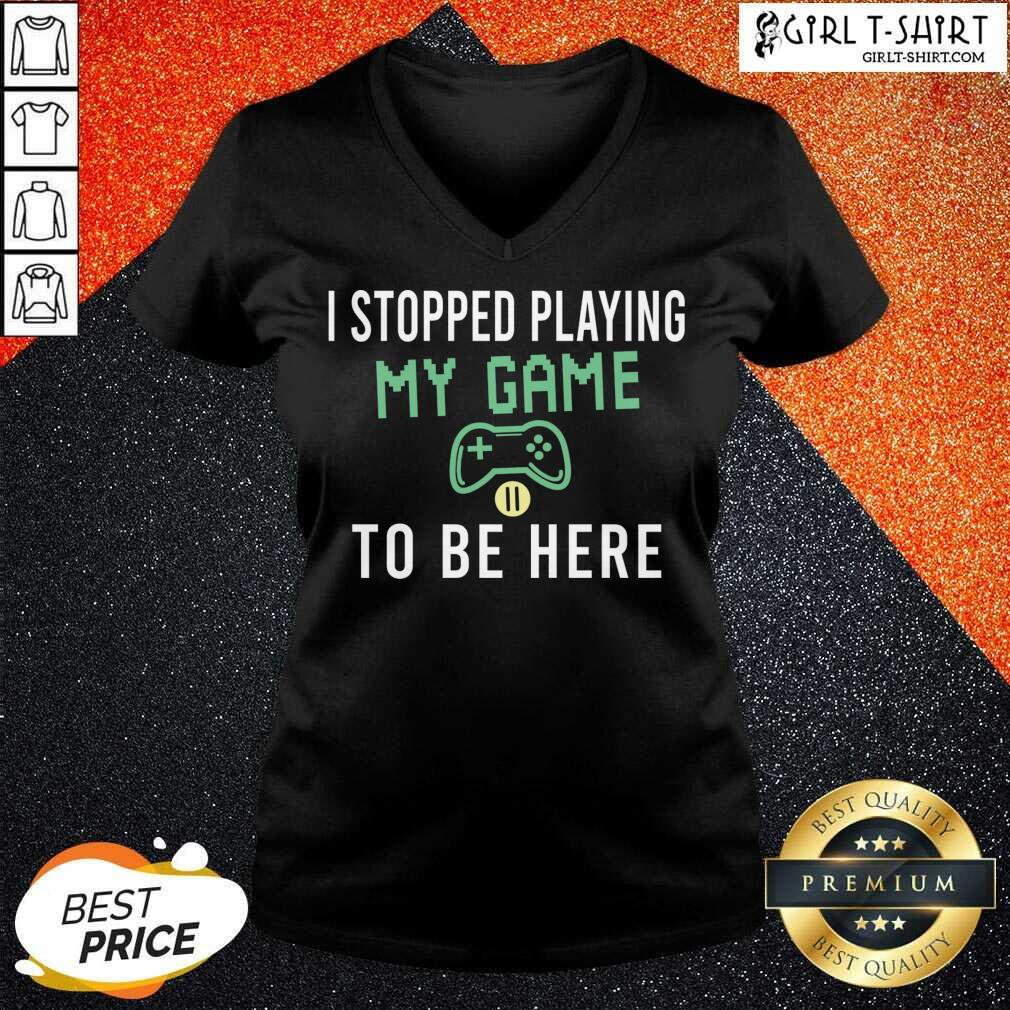 I Stopped Playing My Game To Be Here Gamer Sayings Video Games Lover V-neck- Design By Girltshirt.com
