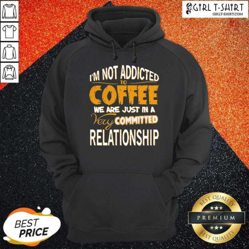 Im Not Addicted To Coffee We Are Just In A Very Committed Relationship Hoodie- Design By Girltshirt.com