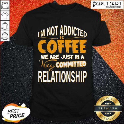 Im Not Addicted To Coffee We Are Just In A Very Committed Relationship Shirt- Design By Girltshirt.com