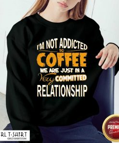 Im Not Addicted To Coffee We Are Just In A Very Committed Relationship Sweatshirt- Design By Girltshirt.com