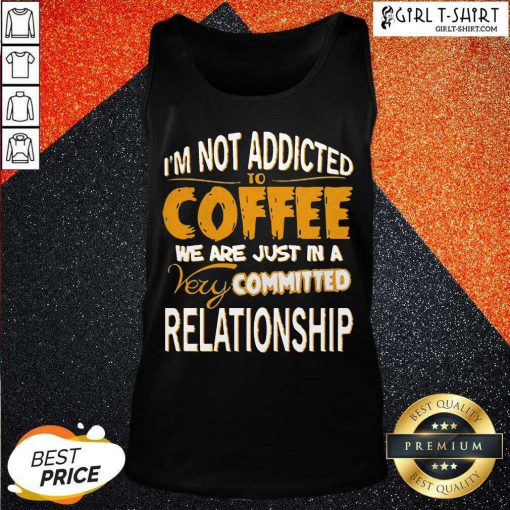 Im Not Addicted To Coffee We Are Just In A Very Committed Relationship Tank Top - Design By Girltshirt.com