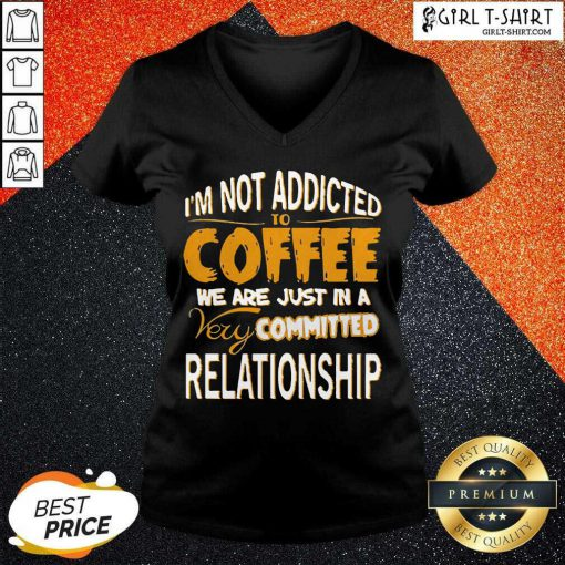Im Not Addicted To Coffee We Are Just In A Very Committed Relationship V-neck- Design By Girltshirt.com