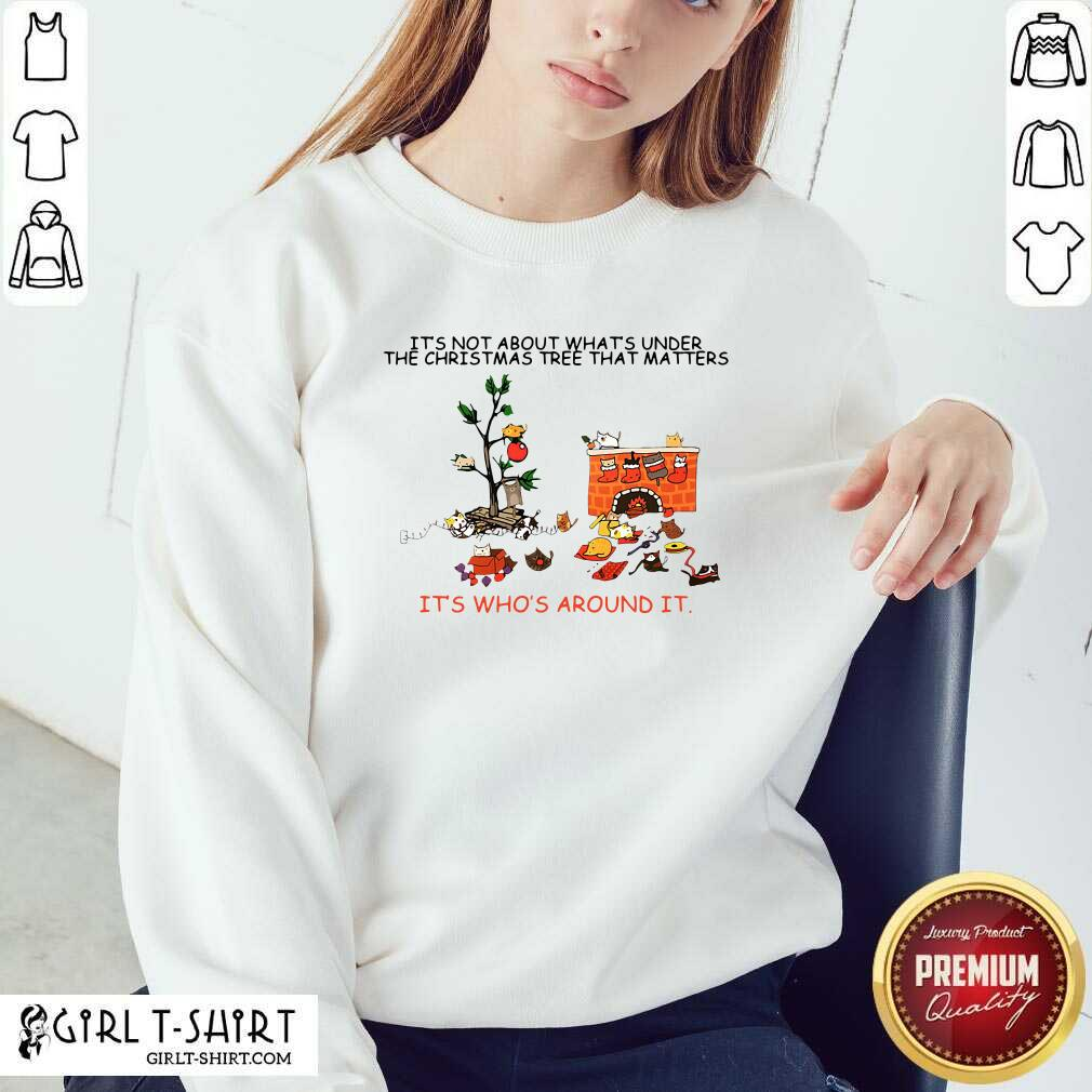 It's Not About What's Under The Christmas Tree That Matters Cat Who Around It For Cat Lover Sweatshirt- Design By Girltshirt.com
