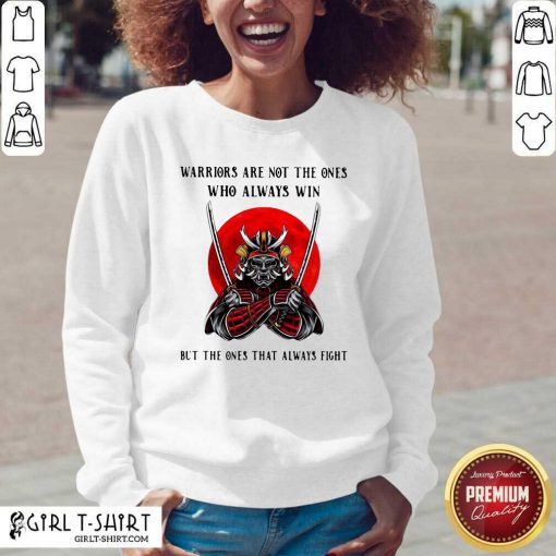 Official Warriors Are Not The Ones Who Always Win But The Ones That Always Fight Sweatshirt - Design By Girltshirt.com