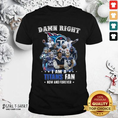 Damn Right I Am A Tennessee Titans Fan Now And Forever Shirt - Design By Girltshirt.com