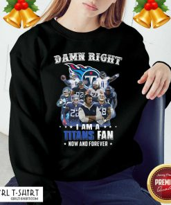 Damn Right I Am A Tennessee Titans Fan Now And Forever Sweatshirt - Design By Girltshirt.com