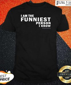 I Am The Funniest Person I Know Shirt - Design By Girltshirt.com