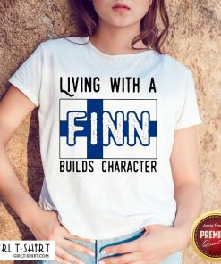 Living With A Finn Builds Character Shirt - Design By Girltshirt.com