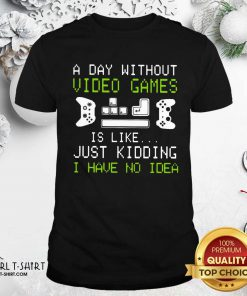 A Day Without Video Games Is Like Just Kidding I Have No Idea Shirt - Design By Girltshirt.com