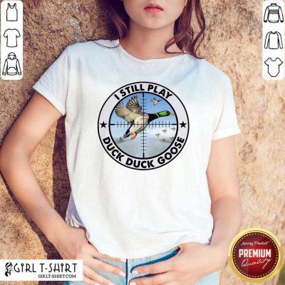 I Still Play Duck Duck Goose Shirt - Design By Girltshirt.com
