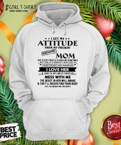 I Get My Attitude From My Freakin' Awesome Mom I Love Her Mess With Me Hoodie- Design By Girltshirt.com