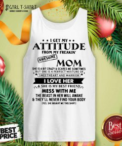 I Get My Attitude From My Freakin' Awesome Mom I Love Her Mess With Me Tank Top - Design By Girltshirt.com