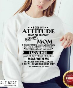 I Get My Attitude From My Freakin' Awesome Mom I Love Her Mess With Me Sweatshirt - Design By Girltshirt.com