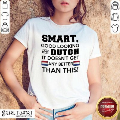 Smart Good Looking And Dutch It Doesn't Get Any Better Than This Shirt- Design By Girltshirt.com