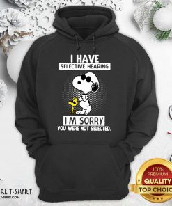 Snoopy And Woodstock I Have Selective Hearing I'm Sorry You Were Not Selected Hoodie- Design By Girltshirt.com