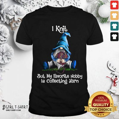 Gnomes Knit But My Favorite Hobby Is Collecting Yarn Shirt - Design By Girltshirt.com