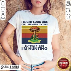 I Might Look Like I'm Listening To You But In My Head I'm Hunting Vintage Shirt - Design By Girltshirt.com
