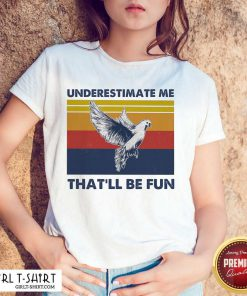 reat Underestimate Me That'll Be Fun Dove Vintage shirt- Design By Girltshirt.com