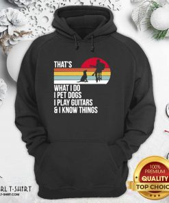That What I Do I Pet Dogs I Play Guitars And I Hoodie - Design By Girltshirt.com