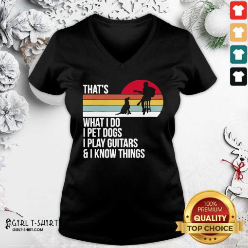 That What I Do I Pet Dogs I Play Guitars And I Know Things Vintage V-neck - Design By Girltshirt.com