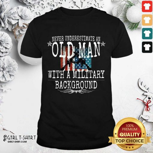 Never Underestimate An Old Man With A Millitary Background Gun American Flag Shirt- Design By Girltshirt.com
