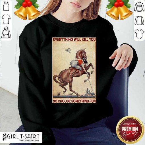 Polo Girl Everything Will Kill You So Choose Something Fun Sweatshirt - Design By Girltshirt.com